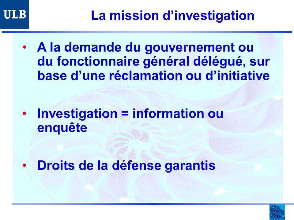 La mission dinvestigation A la demande du gouvernement ou du fonctionnaire général délégué, sur base dune réclamation ou dinitiative Investigation = information ou enquête Droits de la défense garantis