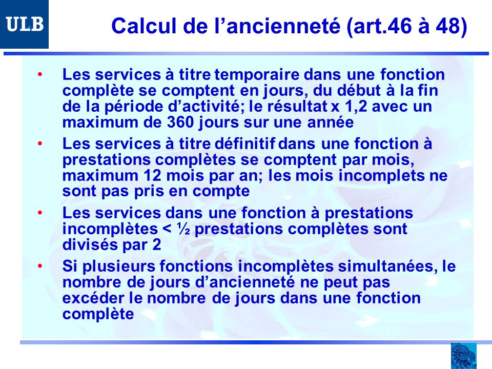 Calcul de lancienneté (art.46 à 48) Les services à titre temporaire dans une fonction complète se comptent en jours, du début à la fin de la période dactivité; le résultat x 1,2 avec un maximum de 360 jours sur une année Les services à titre définitif dans une fonction à prestations complètes se comptent par mois, maximum 12 mois par an; les mois incomplets ne sont pas pris en compte Les services dans une fonction à prestations incomplètes < ½ prestations complètes sont divisés par 2 Si plusieurs fonctions incomplètes simultanées, le nombre de jours dancienneté ne peut pas excéder le nombre de jours dans une fonction complète