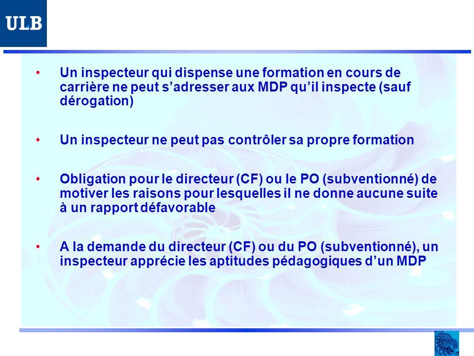 Un inspecteur qui dispense une formation en cours de carrière ne peut sadresser aux MDP quil inspecte (sauf dérogation) Un inspecteur ne peut pas contrôler sa propre formation Obligation pour le directeur (CF) ou le PO (subventionné) de motiver les raisons pour lesquelles il ne donne aucune suite à un rapport défavorable A la demande du directeur (CF) ou du PO (subventionné), un inspecteur apprécie les aptitudes pédagogiques dun MDP