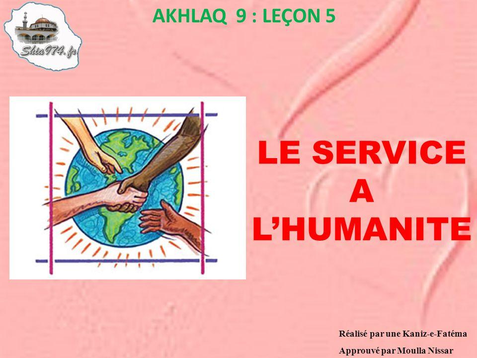 LE SERVICE A LHUMANITE AKHLAQ 9 : LEÇON 5 Réalisé par une Kaniz-e-Fatéma Approuvé par Moulla Nissar