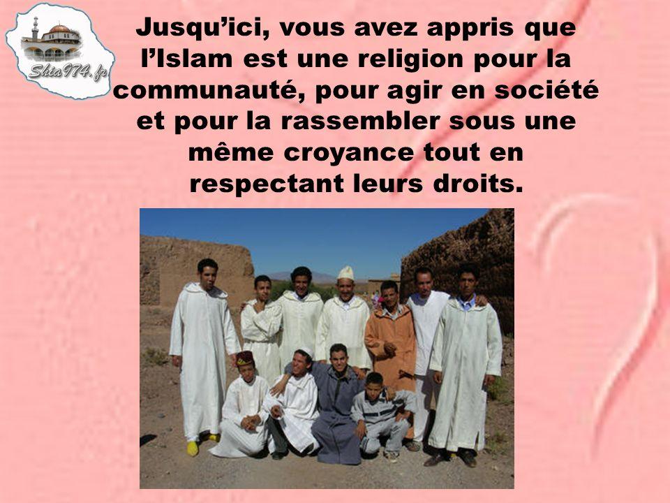 Jusquici, vous avez appris que lIslam est une religion pour la communauté, pour agir en société et pour la rassembler sous une même croyance tout en r