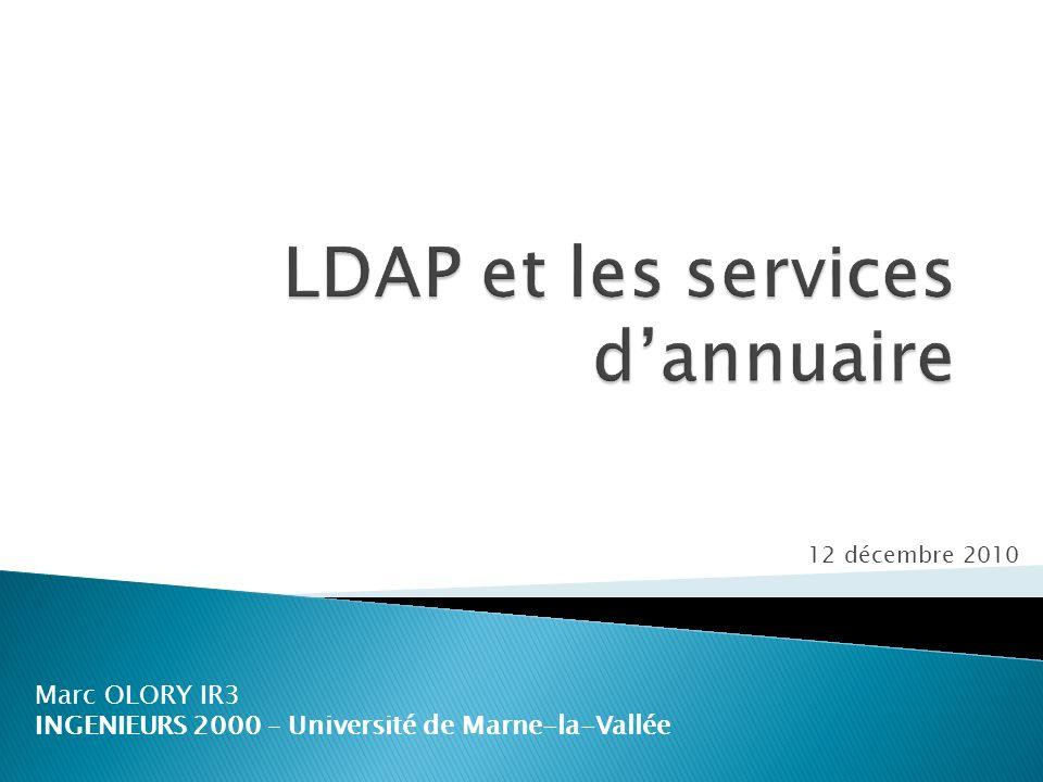 Mardi 12 décembre 2010Marc OLORY – LDAP et les services dannuaire12 LDAP définit : un modèle dinformation le type de données de lannuaire un modèle de nommage comment les données sont organisées un modèle fonctionnel comment on accède aux données un modèle de sécurité comment protéger laccès aux données un modèle de duplication comment répartir les données entre serveurs Et aussi : le protocole comment on accède à lannuaire des API pour développer des applications clientes LDIF un format déchange de données 2.