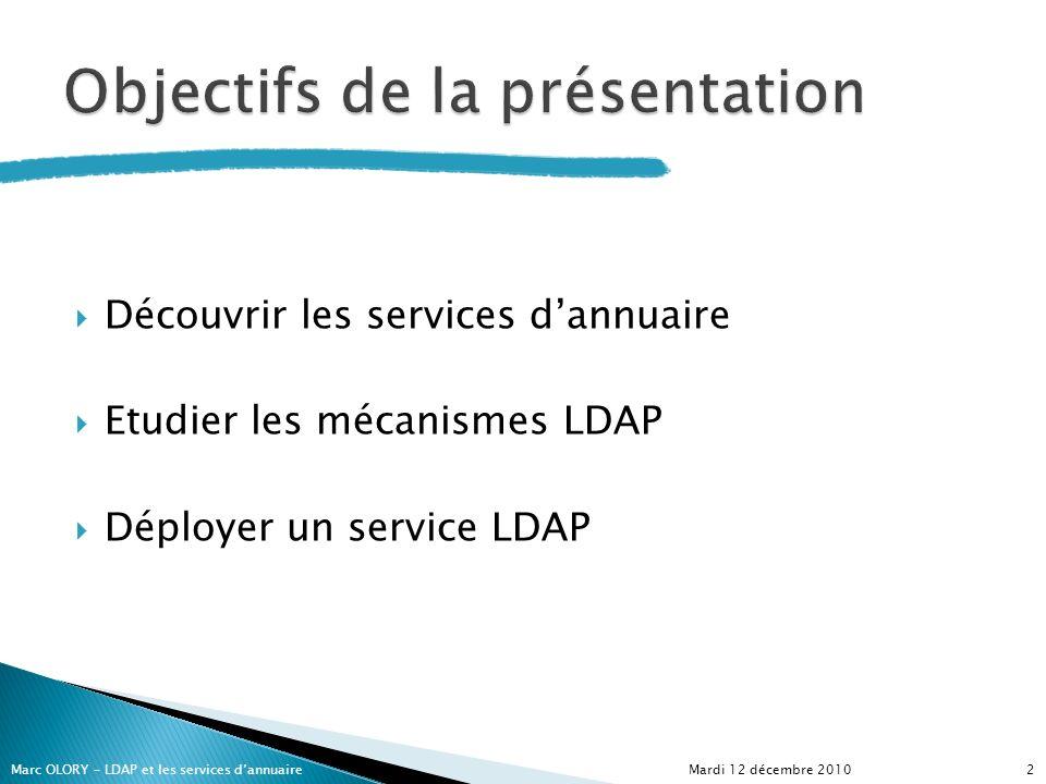 Découvrir les services dannuaire Etudier les mécanismes LDAP Déployer un service LDAP Mardi 12 décembre 20102Marc OLORY – LDAP et les services dannuai