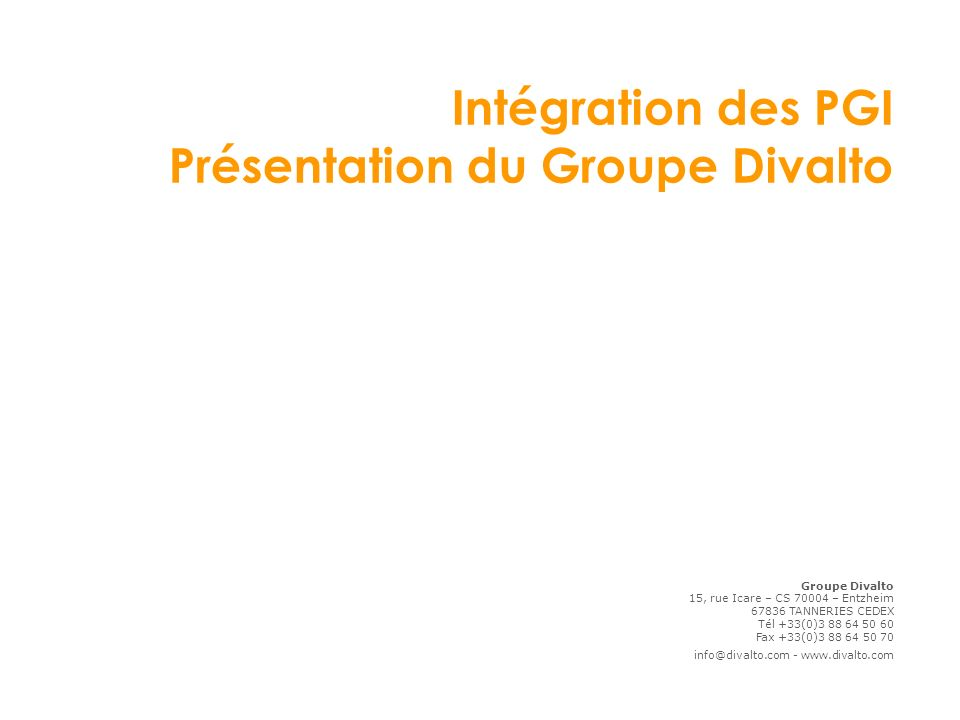 Intégration des PGI Présentation du Groupe Divalto Groupe Divalto 15, rue Icare – CS 70004 – Entzheim 67836 TANNERIES CEDEX Tél +33(0)3 88 64 50 60 Fax +33(0)3 88 64 50 70 info@divalto.com - www.divalto.com