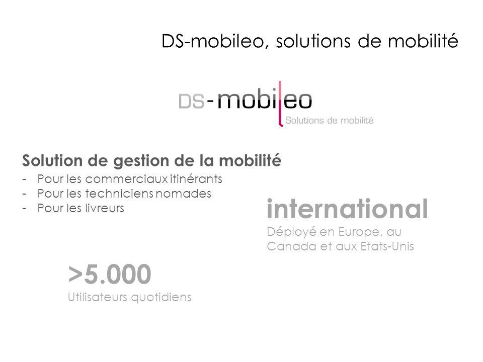 DS-mobileo, solutions de mobilité >5.000 Utilisateurs quotidiens Solution de gestion de la mobilité -Pour les commerciaux itinérants -Pour les techniciens nomades -Pour les livreurs international Déployé en Europe, au Canada et aux Etats-Unis