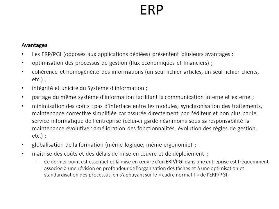 ERP Avantages Les ERP/PGI (opposés aux applications dédiées) présentent plusieurs avantages : optimisation des processus de gestion (flux économiques et financiers) ; cohérence et homogénéité des informations (un seul fichier articles, un seul fichier clients, etc.) ; intégrité et unicité du Système d information ; partage du même système dinformation facilitant la communication interne et externe ; minimisation des coûts : pas dinterface entre les modules, synchronisation des traitements, maintenance corrective simplifiée car assurée directement par l éditeur et non plus par le service informatique de l entreprise (celui-ci garde néanmoins sous sa responsabilité la maintenance évolutive : amélioration des fonctionnalités, évolution des règles de gestion, etc.) ; globalisation de la formation (même logique, même ergonomie) ; maîtrise des coûts et des délais de mise en œuvre et de déploiement ; – Ce dernier point est essentiel et la mise en œuvre d un ERP/PGI dans une entreprise est fréquemment associée à une révision en profondeur de l organisation des tâches et à une optimisation et standardisation des processus, en s appuyant sur le « cadre normatif » de l ERP/PGI.