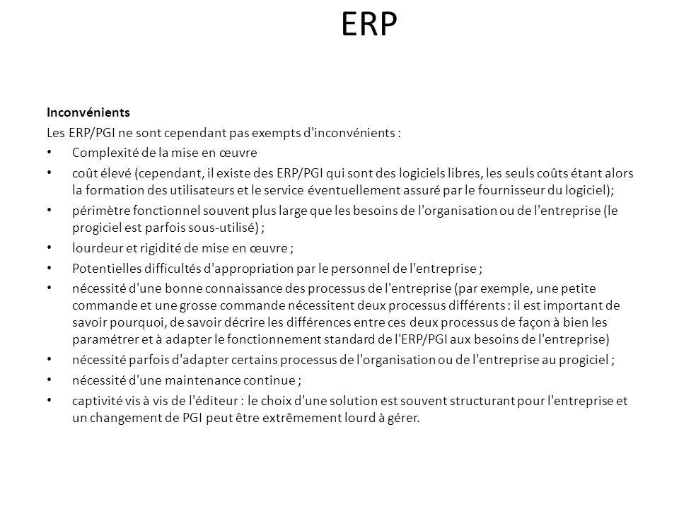 ERP Inconvénients Les ERP/PGI ne sont cependant pas exempts d inconvénients : Complexité de la mise en œuvre coût élevé (cependant, il existe des ERP/PGI qui sont des logiciels libres, les seuls coûts étant alors la formation des utilisateurs et le service éventuellement assuré par le fournisseur du logiciel); périmètre fonctionnel souvent plus large que les besoins de l organisation ou de l entreprise (le progiciel est parfois sous-utilisé) ; lourdeur et rigidité de mise en œuvre ; Potentielles difficultés d appropriation par le personnel de l entreprise ; nécessité d une bonne connaissance des processus de l entreprise (par exemple, une petite commande et une grosse commande nécessitent deux processus différents : il est important de savoir pourquoi, de savoir décrire les différences entre ces deux processus de façon à bien les paramétrer et à adapter le fonctionnement standard de l ERP/PGI aux besoins de l entreprise) nécessité parfois d adapter certains processus de l organisation ou de l entreprise au progiciel ; nécessité d une maintenance continue ; captivité vis à vis de l éditeur : le choix d une solution est souvent structurant pour l entreprise et un changement de PGI peut être extrêmement lourd à gérer.