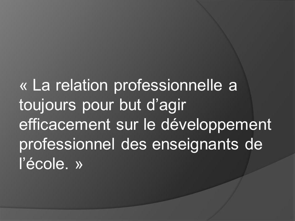 « La relation professionnelle a toujours pour but dagir efficacement sur le développement professionnel des enseignants de lécole. »