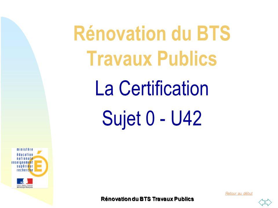 Retour au début Rénovation du BTS Travaux Publics La Certification Sujet 0 - U42 Rénovation du BTS Travaux Publics