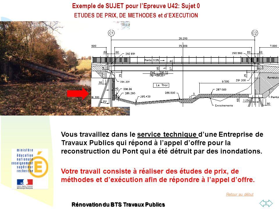 Retour au début Exemple de SUJET pour lEpreuve U42: Sujet 0 ETUDES DE PRIX, DE METHODES et dEXECUTION Rénovation du BTS Travaux Publics Support Pont Mixte de 25 m de portée