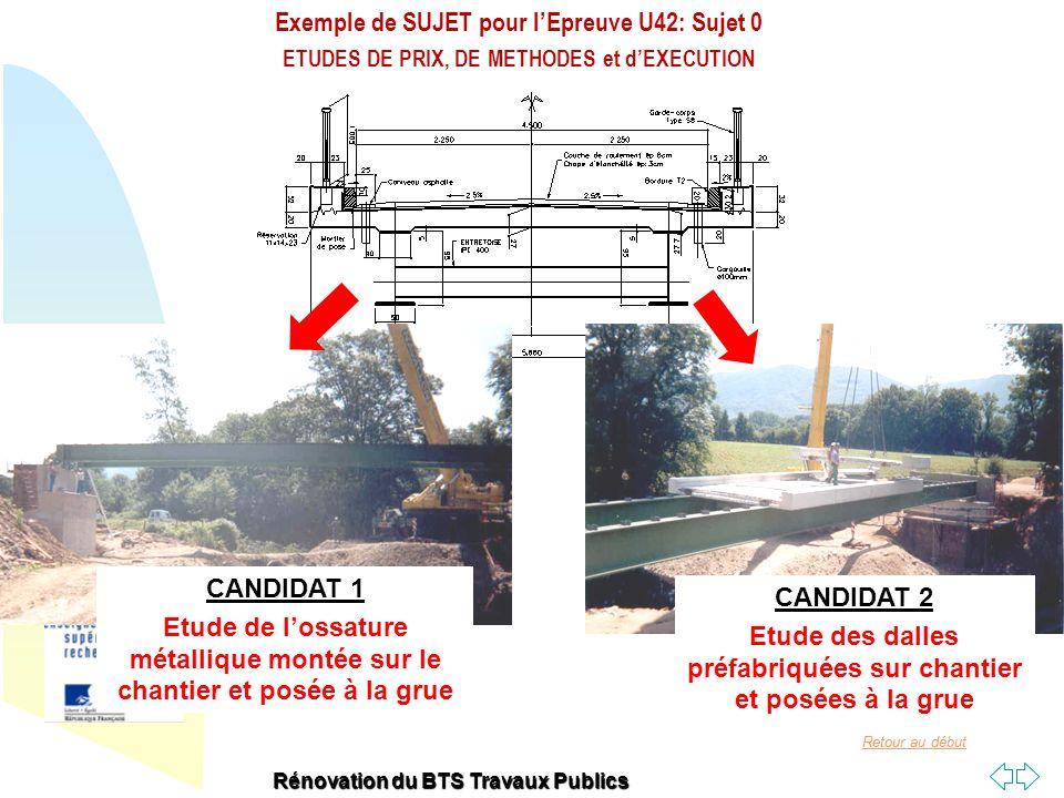 Retour au début Epreuve U42-0 CANDIDAT 1 OSSATURE METALLIQUE ETUDES DE PRIX, DE METHODES et dEXECUTION Rénovation du BTS Travaux Publics Etude 1: Vérification des quantités du DCE (pour répondre à lappel doffre) Réaliser lavant-métré de lossature métallique afin de vérifier les quantités proposées par le Maître dœuvre dans le Détail Estimatif Analyser le dossier Quantifier tout ou partie dun ouvrage CANDIDAT 1 Etude de lossature métallique montée sur le chantier et posée à la grue