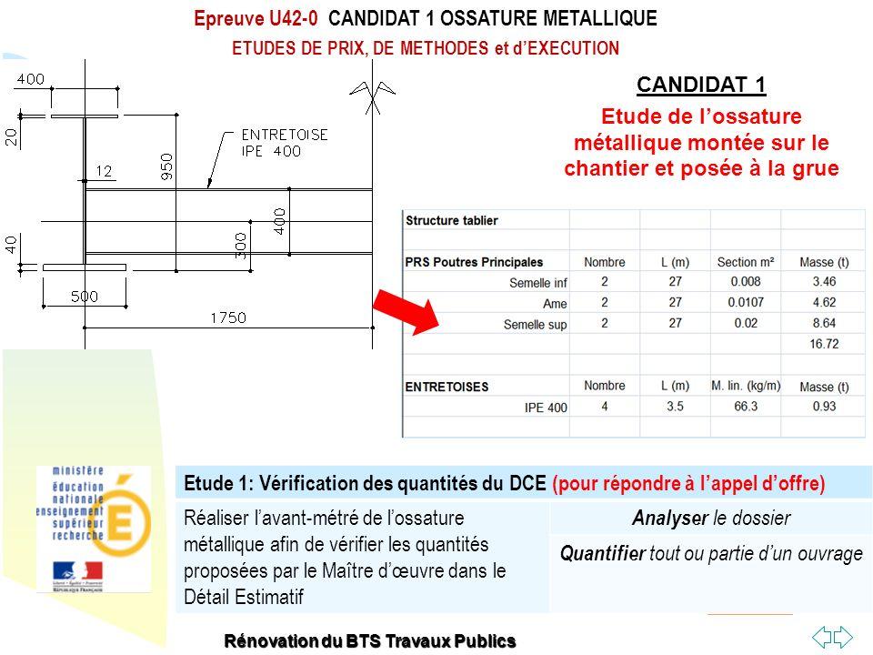 Retour au début Epreuve U42-0 CANDIDAT 1 OSSATURE METALLIQUE ETUDES DE PRIX, DE METHODES et dEXECUTION Rénovation du BTS Travaux Publics Etude 2: Vérification des Poutres métalliques en phase provisoire (1/2) Vérifier la déformation et la résistance des poutres principales.