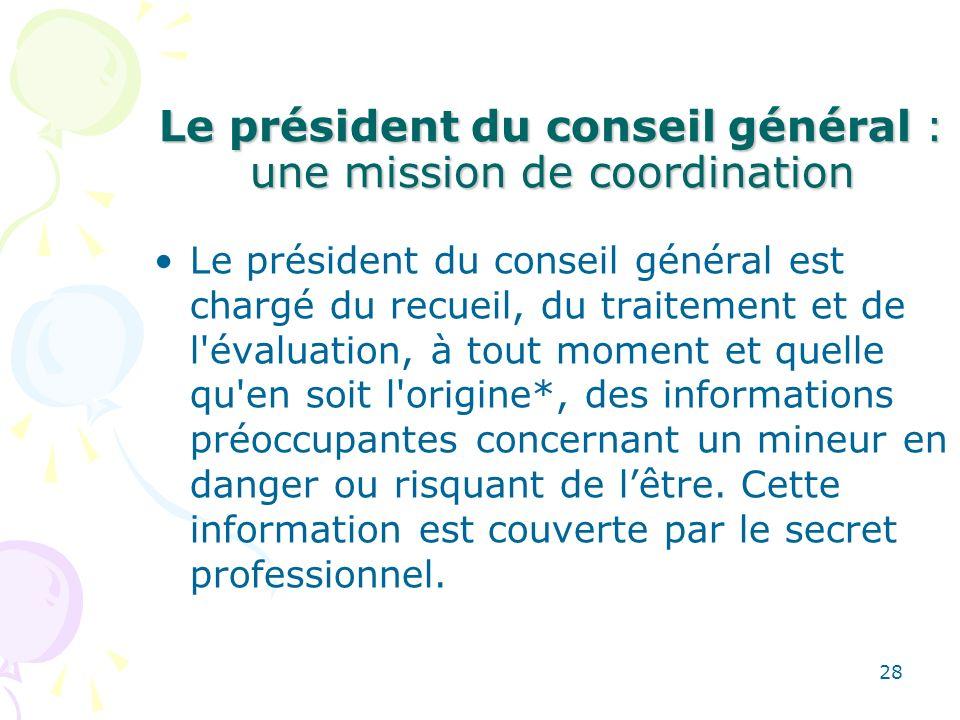 Le président du conseil général : une mission de coordination Le président du conseil général est chargé du recueil, du traitement et de l'évaluation,