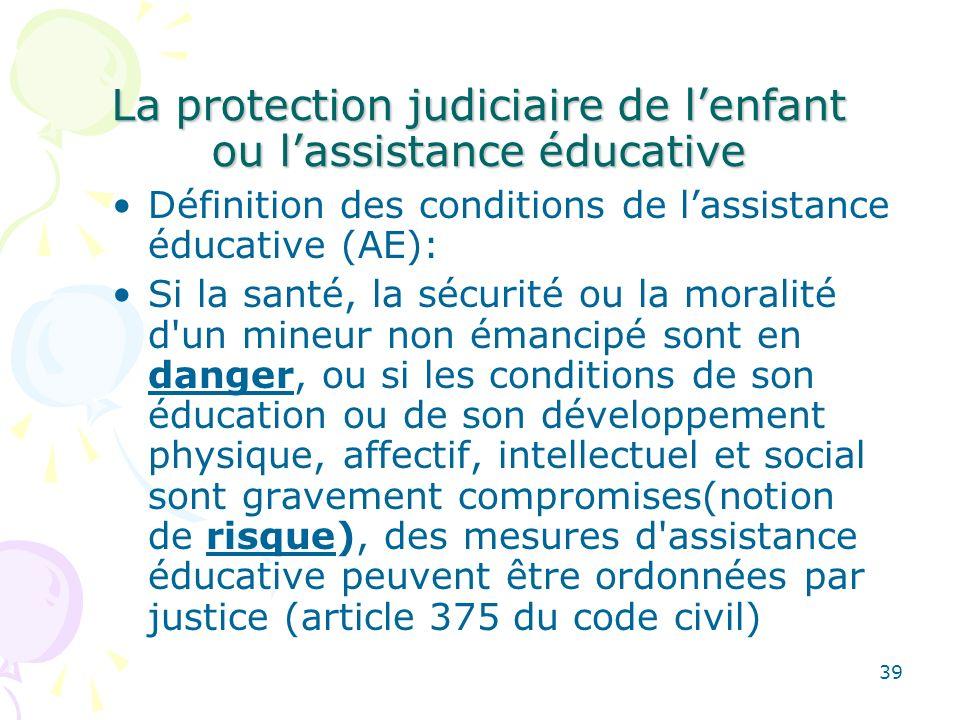 La protection judiciaire de lenfant ou lassistance éducative Définition des conditions de lassistance éducative (AE): Si la santé, la sécurité ou la m