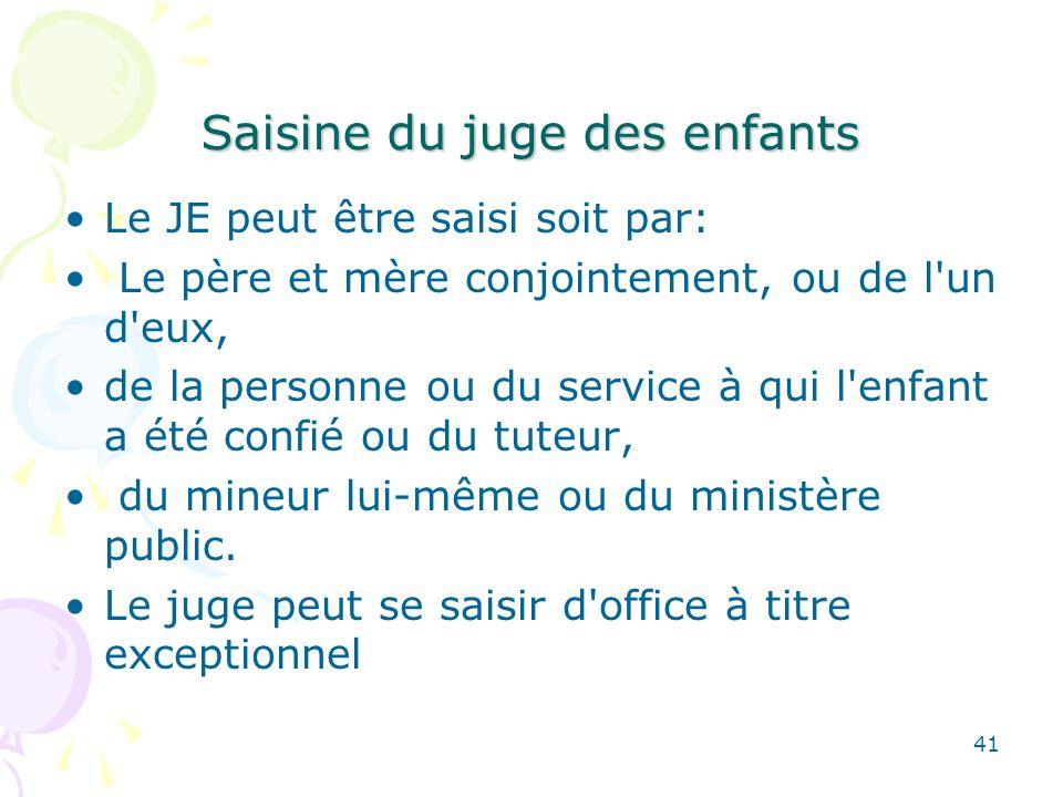 Saisine du juge des enfants Le JE peut être saisi soit par: Le père et mère conjointement, ou de l'un d'eux, de la personne ou du service à qui l'enfa