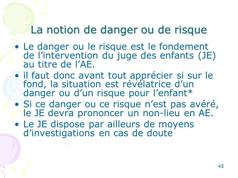 La notion de danger ou de risque Le danger ou le risque est le fondement de lintervention du juge des enfants (JE) au titre de lAE. il faut donc avant