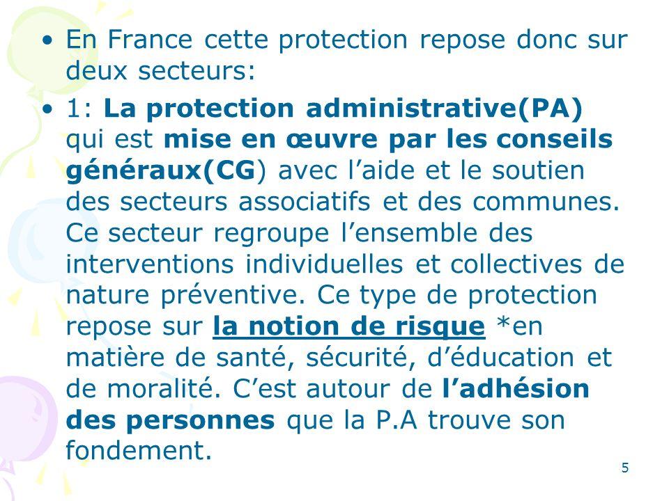 En France cette protection repose donc sur deux secteurs: 1: La protection administrative(PA) qui est mise en œuvre par les conseils généraux(CG) avec