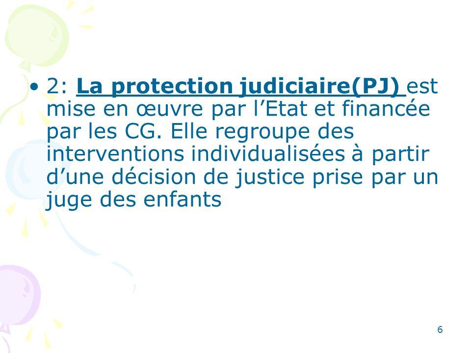2: La protection judiciaire(PJ) est mise en œuvre par lEtat et financée par les CG. Elle regroupe des interventions individualisées à partir dune déci