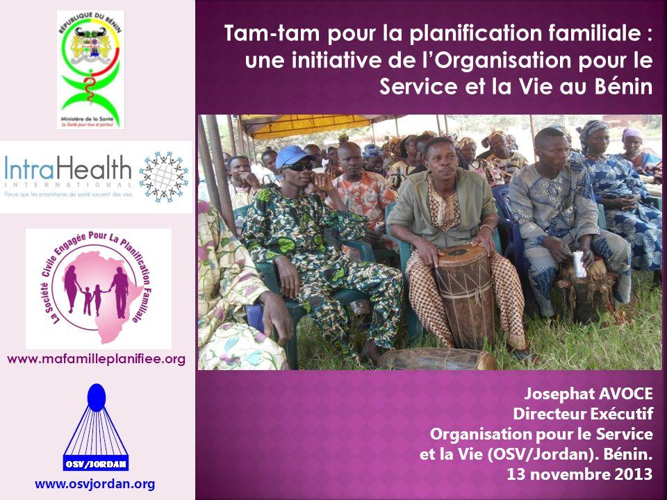 Tam-tam pour la planification familiale : une initiative de lOrganisation pour le Service et la Vie au Bénin www.osvjordan.org www.mafamilleplanifiee.org Josephat AVOCE Directeur Exécutif Organisation pour le Service et la Vie (OSV/Jordan).