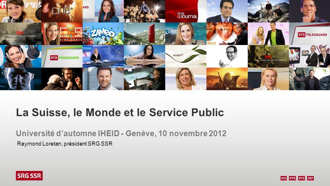 La Suisse, le Monde et le Service Public Université dautomne IHEID - Genève, 10 novembre 2012 Raymond Loretan, président SRG SSR