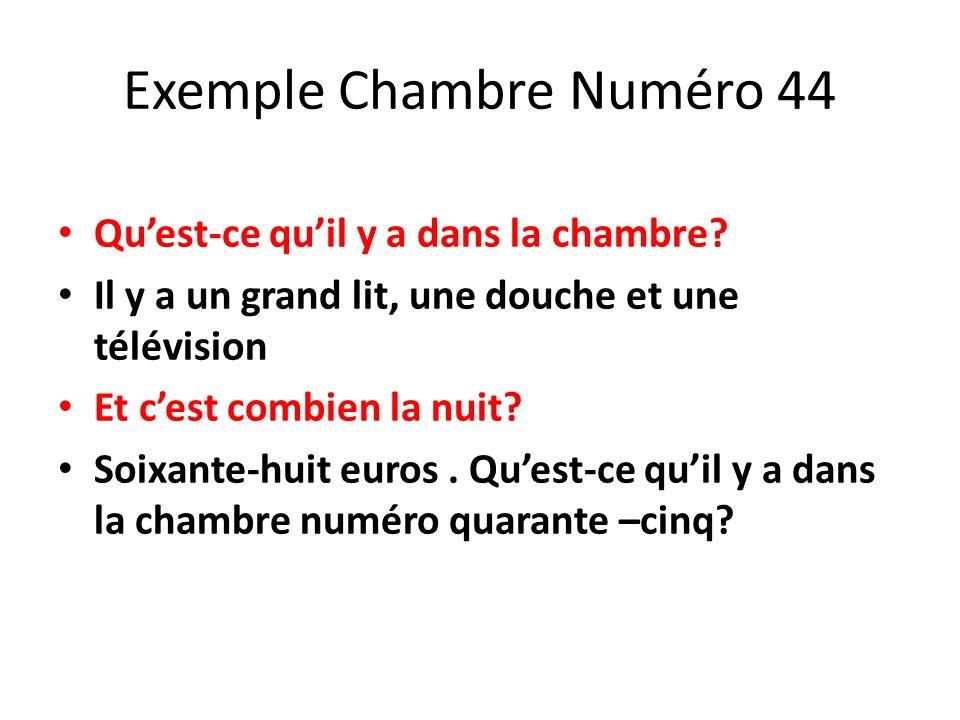 Exemple Chambre Numéro 44 Quest-ce quil y a dans la chambre? Il y a un grand lit, une douche et une télévision Et cest combien la nuit? Soixante-huit