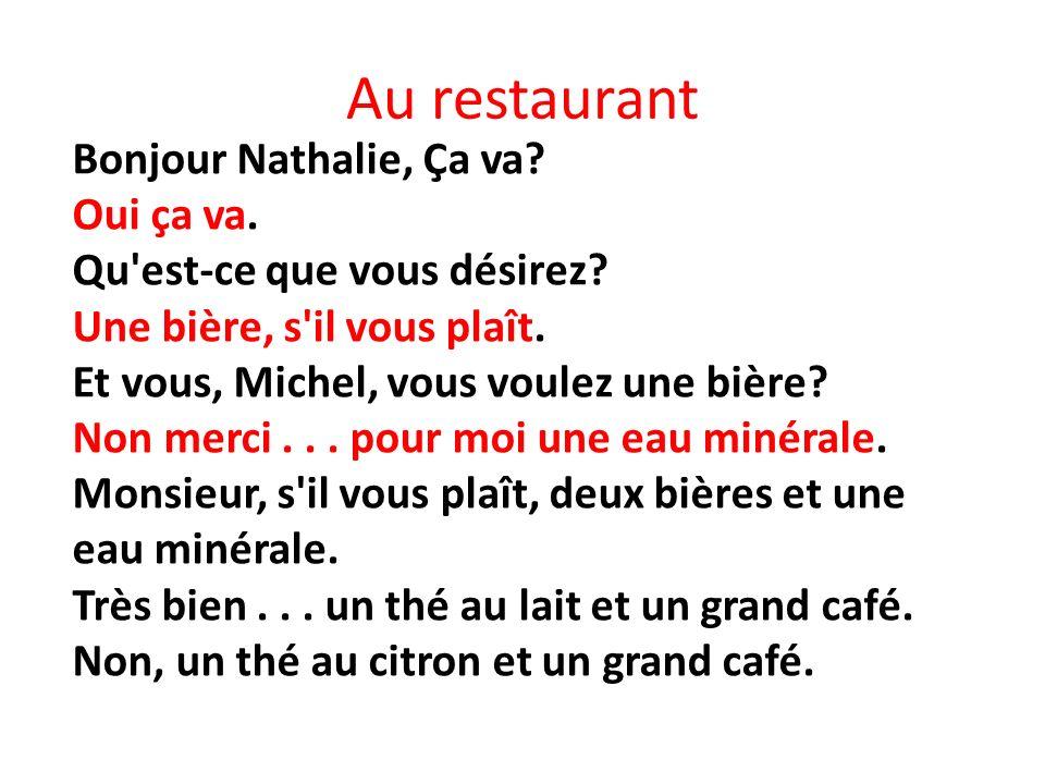 Au restaurant Bonjour Nathalie, Ça va? Oui ça va. Qu'est-ce que vous désirez? Une bière, s'il vous plaît. Et vous, Michel, vous voulez une bière? Non