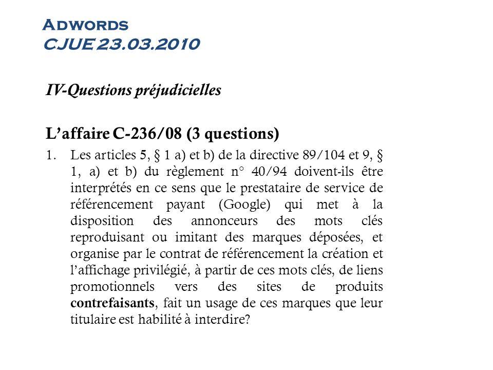 Adwords CJUE 23.03.2010 IV-Questions préjudicielles Laffaire C-236/08 (3 questions) 1.Les articles 5, § 1 a) et b) de la directive 89/104 et 9, § 1, a