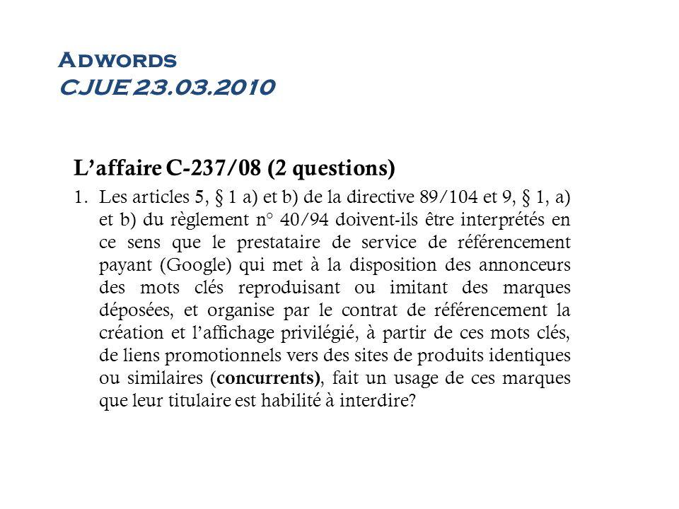 Adwords CJUE 23.03.2010 Laffaire C-237/08 (2 questions) 1.Les articles 5, § 1 a) et b) de la directive 89/104 et 9, § 1, a) et b) du règlement n° 40/9