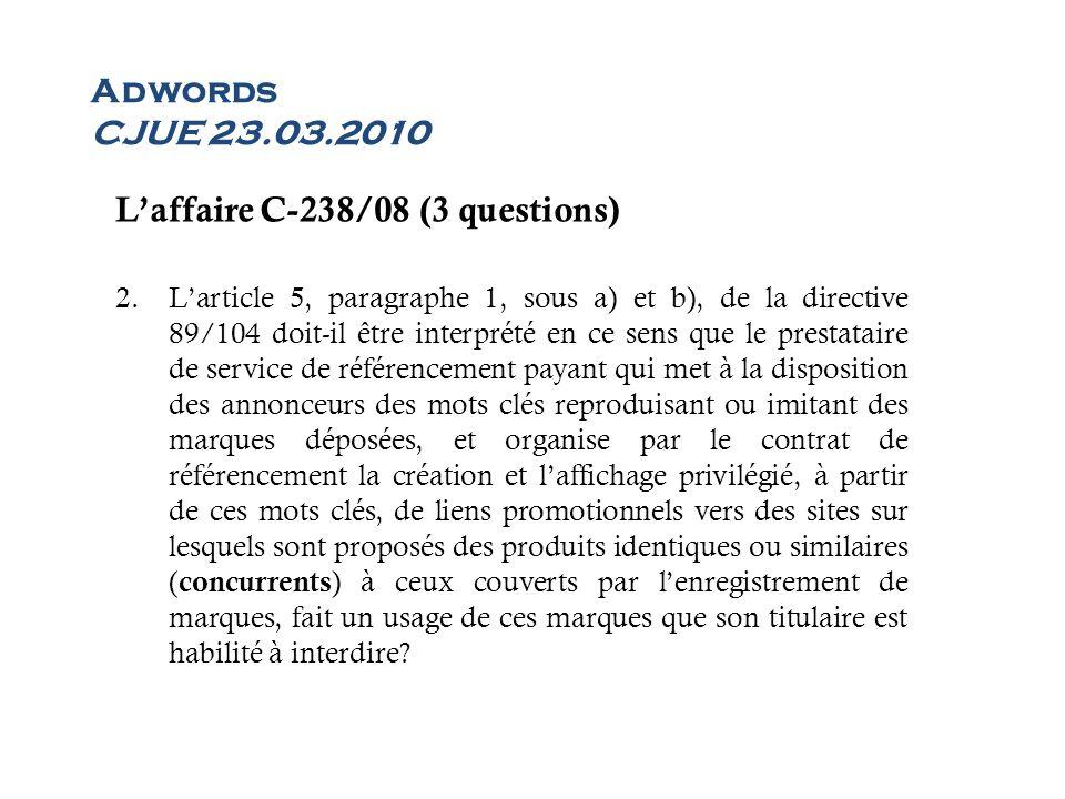 Adwords CJUE 23.03.2010 Laffaire C-238/08 (3 questions) 2.Larticle 5, paragraphe 1, sous a) et b), de la directive 89/104 doit-il être interprété en c
