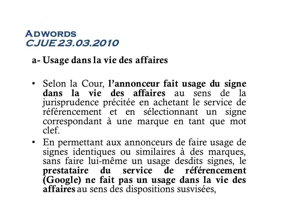 Adwords CJUE 23.03.2010 a- Usage dans la vie des affaires Selon la Cour, lannonceur fait usage du signe dans la vie des affaires au sens de la jurispr