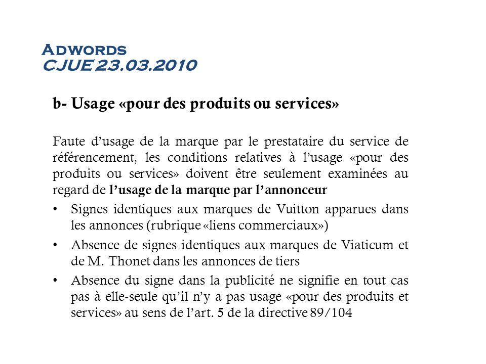 Adwords CJUE 23.03.2010 b- Usage «pour des produits ou services» Faute dusage de la marque par le prestataire du service de référencement, les conditi