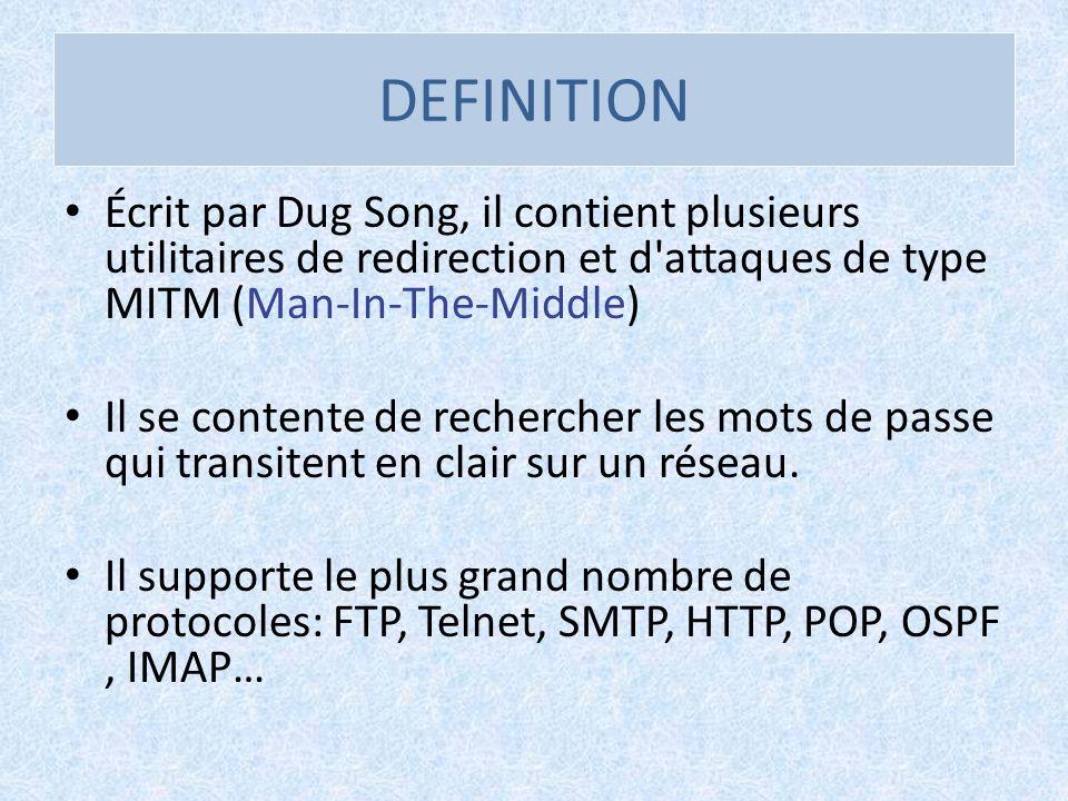 DEFINITION Écrit par Dug Song, il contient plusieurs utilitaires de redirection et d'attaques de type MITM (Man-In-The-Middle) Il se contente de reche
