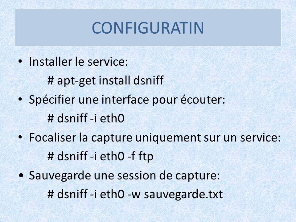 CONFIGURATIN Installer le service: # apt-get install dsniff Spécifier une interface pour écouter: # dsniff -i eth0 Focaliser la capture uniquement sur