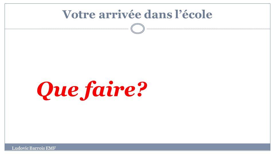 Votre arrivée dans lécole Ludovic Barrois EMF Que faire?