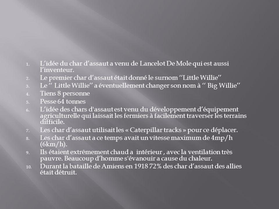 1. Lidée du char dassaut a venu de Lancelot De Mole qui est aussi linventeur. 2. Le premier char dassaut était donné le surnom Little Willie 3. Le Lit