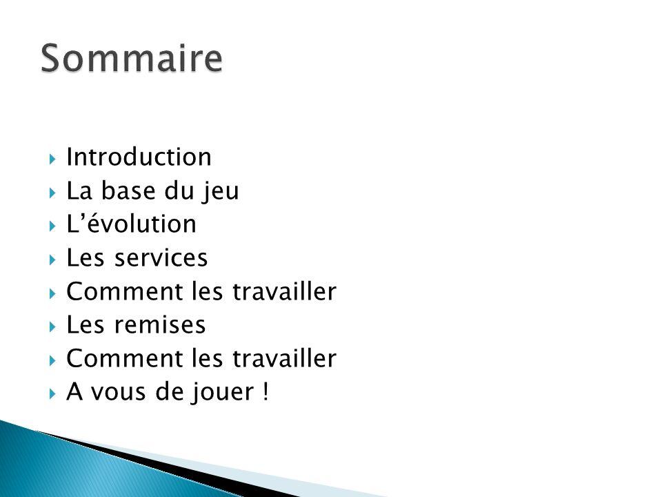Introduction La base du jeu Lévolution Les services Comment les travailler Les remises Comment les travailler A vous de jouer !