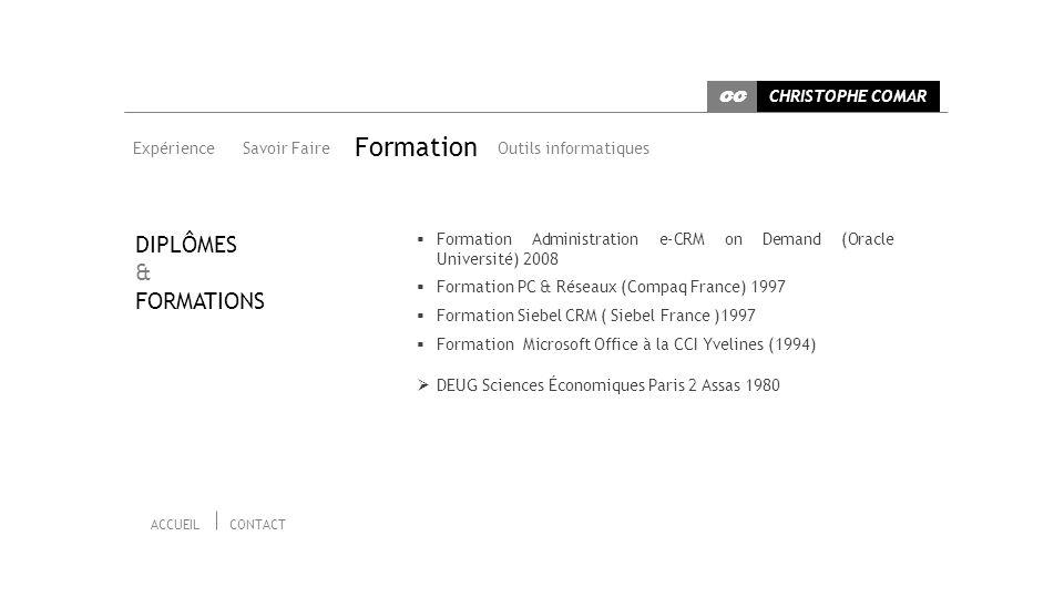 Expérience Savoir Faire Outils informatiques Formation Formation Administration e-CRM on Demand (Oracle Université) 2008 Formation PC & Réseaux (Compaq France) 1997 Formation Siebel CRM ( Siebel France )1997 Formation Microsoft Office à la CCI Yvelines (1994) DEUG Sciences Économiques Paris 2 Assas 1980 DIPLÔMES & FORMATIONS CHRISTOPHE COMAR CC ACCUEILCONTACT
