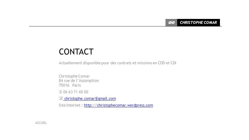 Actuellement disponible pour des contrats et missions en CDD et CDI Christophe Comar 84 rue de lAssomption 75016 Paris 06 63 71 65 00 christophe.comar@gmail.com christophe.comar@gmail.com Site Internet : http://christophecomar.wordpress.comhttp://christophecomar.wordpress.com CHRISTOPHE COMAR CC ACCUEIL