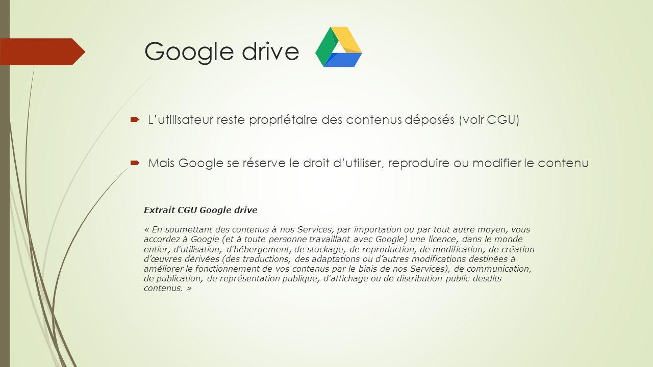Google drive Lutilisateur reste propriétaire des contenus déposés (voir CGU) Mais Google se réserve le droit dutiliser, reproduire ou modifier le cont
