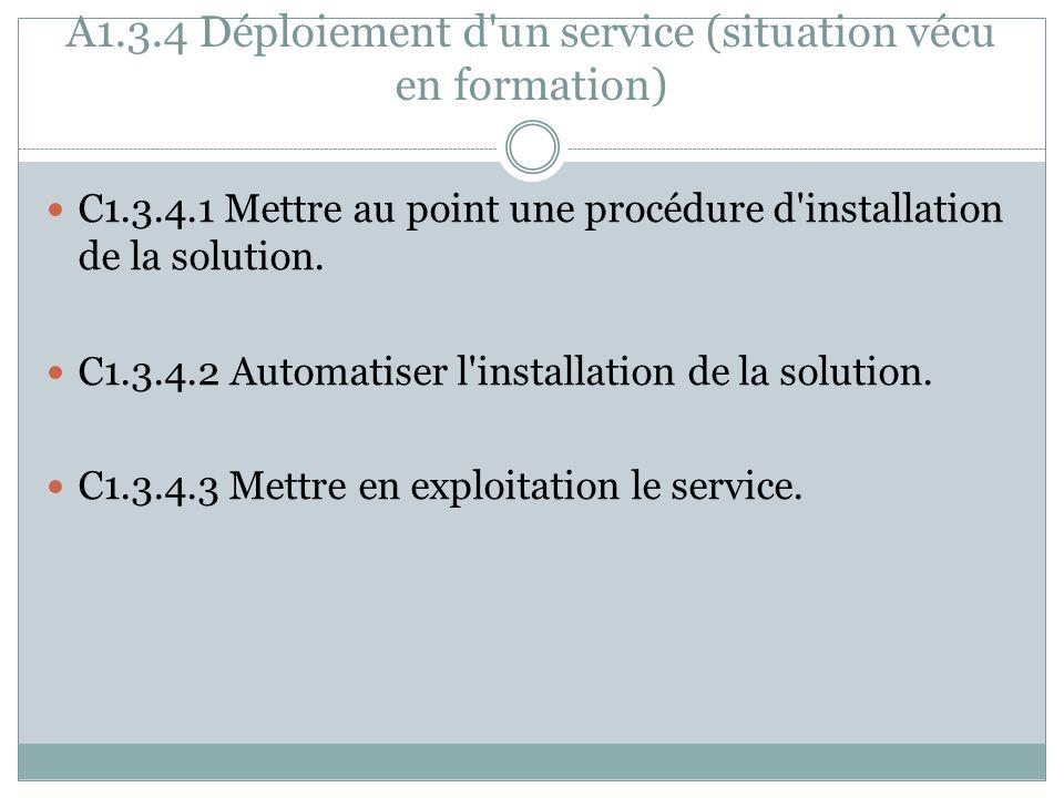 A1.3.4 Déploiement d'un service (situation vécu en formation) C1.3.4.1 Mettre au point une procédure d'installation de la solution. C1.3.4.2 Automatis