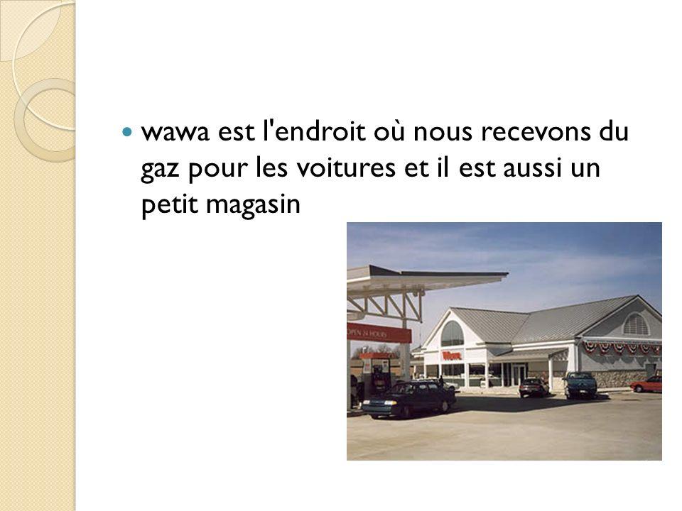 wawa est l endroit où nous recevons du gaz pour les voitures et il est aussi un petit magasin