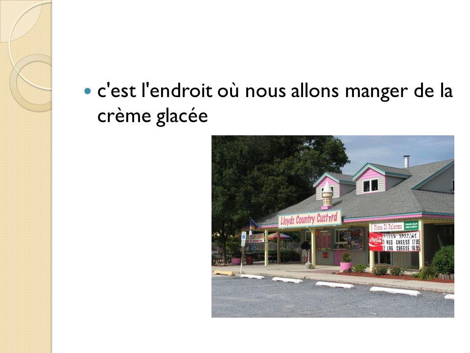 c est l endroit où nous allons manger de la crème glacée
