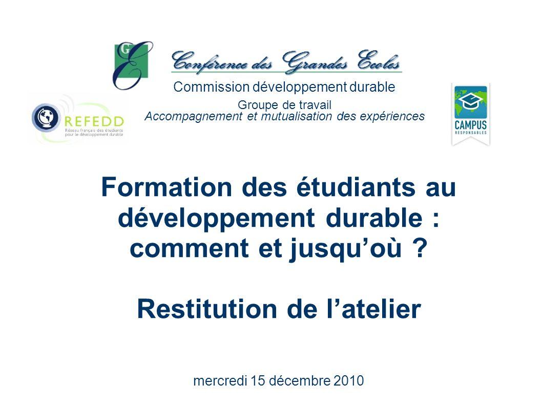 Formation des étudiants au développement durable : comment et jusquoù ? Restitution de latelier mercredi 15 décembre 2010 Commission développement dur