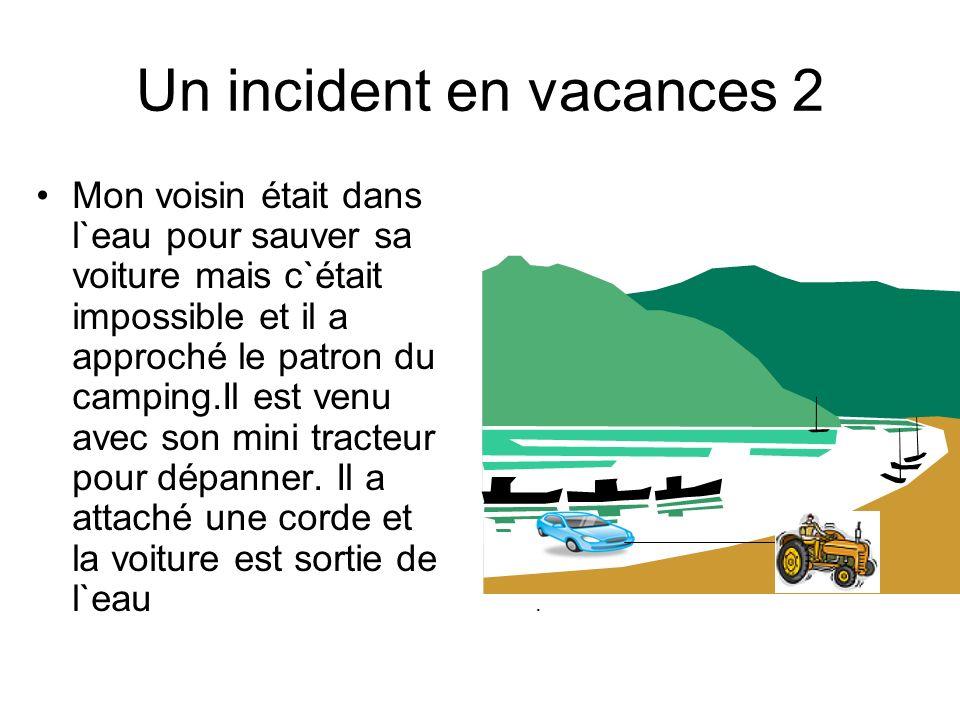 ...... Un incident en vacances 2 Mon voisin était dans l`eau pour sauver sa voiture mais c`était impossible et il a approché le patron du camping.Il e