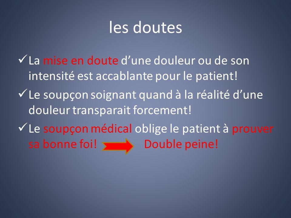 les doutes La mise en doute dune douleur ou de son intensité est accablante pour le patient.