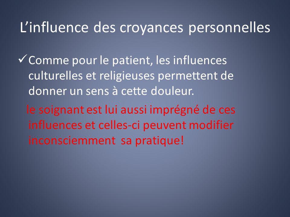 Linfluence des croyances personnelles Comme pour le patient, les influences culturelles et religieuses permettent de donner un sens à cette douleur.