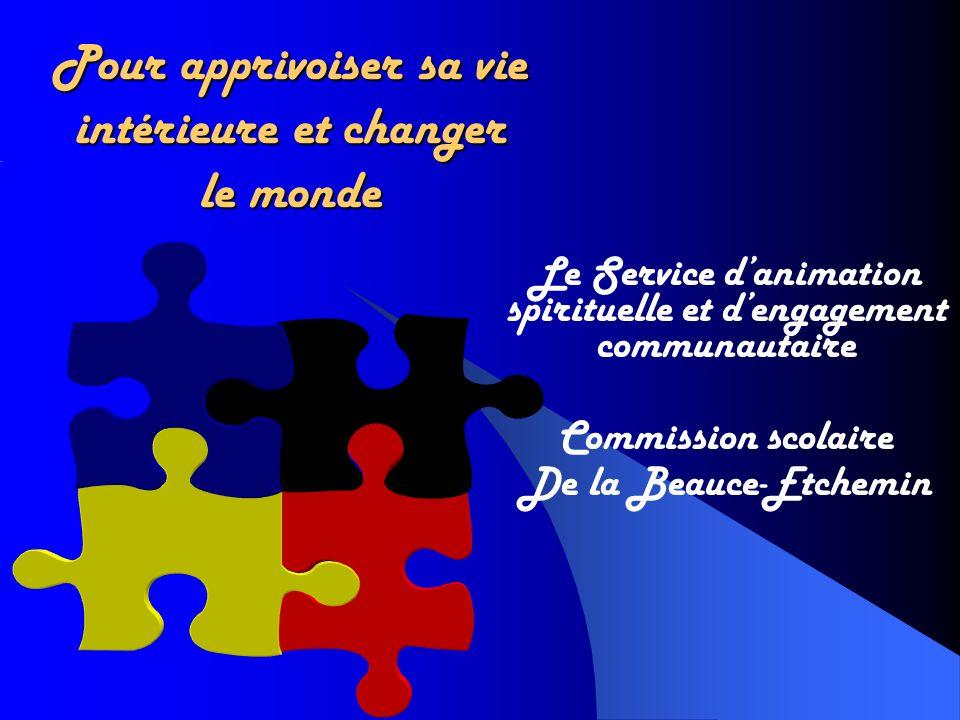 Pour apprivoiser sa vie intérieure et changer le monde Le Service danimation spirituelle et dengagement communautaire Commission scolaire De la Beauce