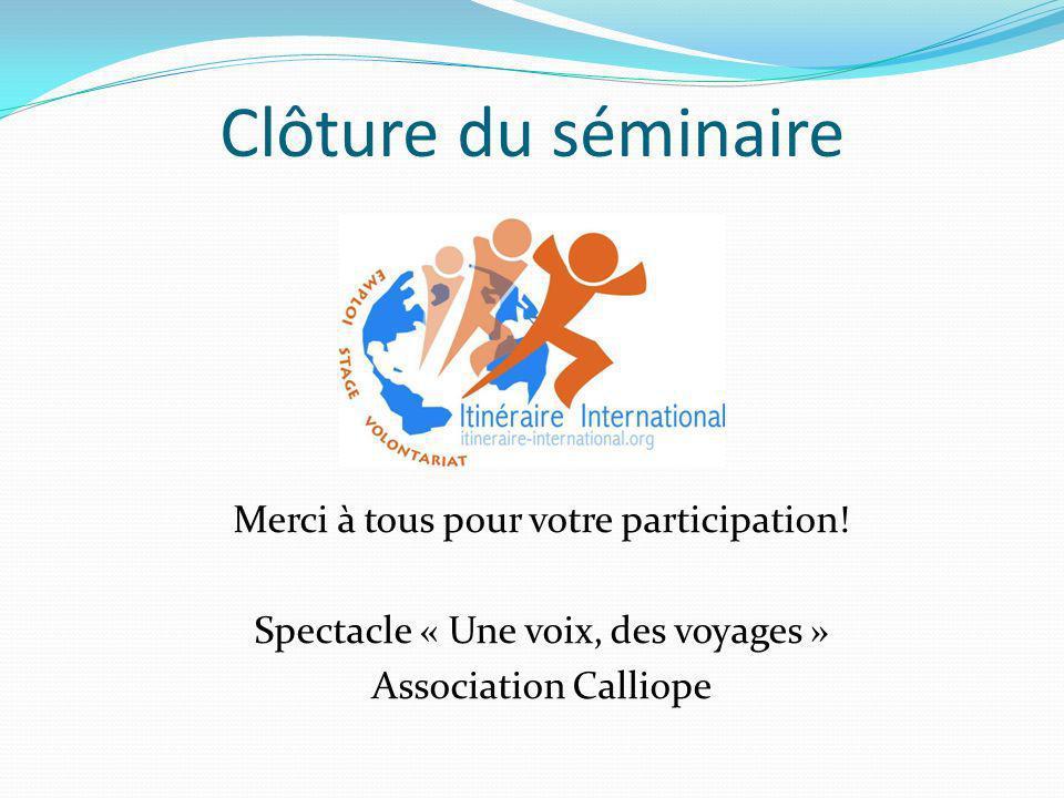 Clôture du séminaire Merci à tous pour votre participation! Spectacle « Une voix, des voyages » Association Calliope