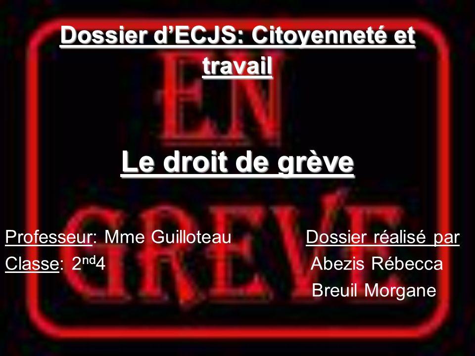 Dossier dECJS: Citoyenneté et travail Le droit de grève Professeur: Mme Guilloteau Dossier réalisé par Classe: 2 nd 4 Abezis Rébecca Breuil Morgane
