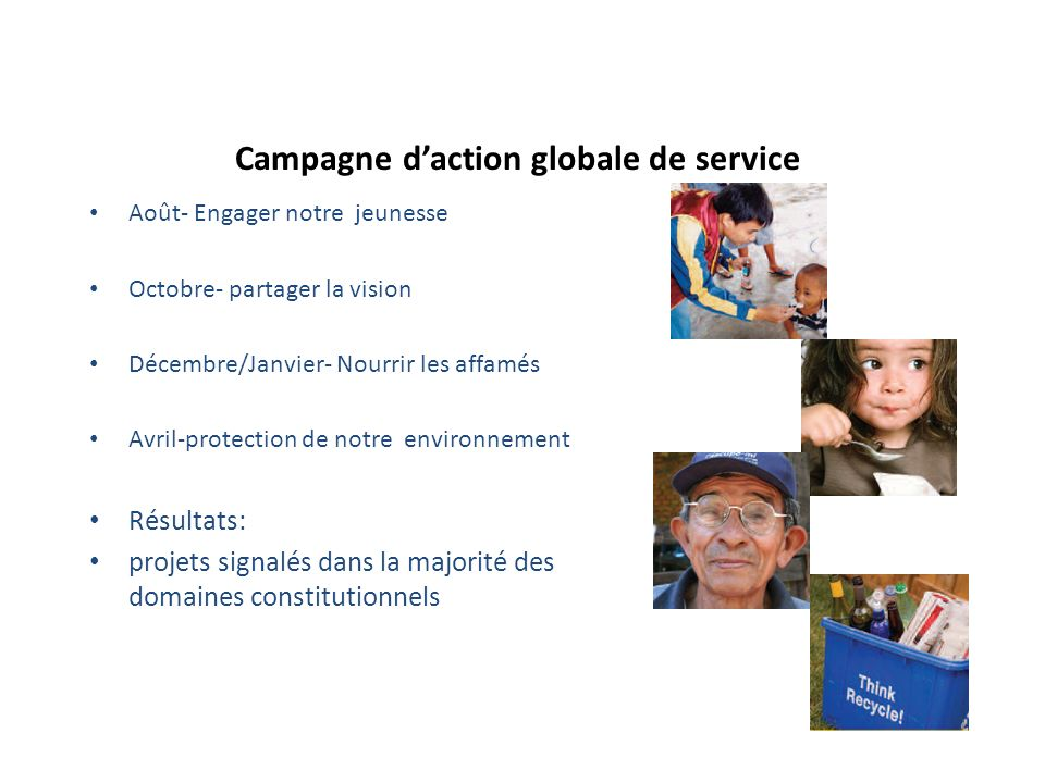 Campagne daction globale de service Août- Engager notre jeunesse Octobre- partager la vision Décembre/Janvier- Nourrir les affamés Avril-protection de notre environnement Résultats: projets signalés dans la majorité des domaines constitutionnels